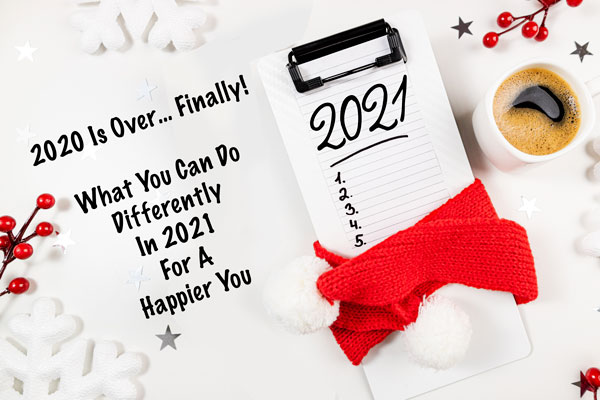 2020 IS OVER... FINALLY!  What You Can Do Differently In 2021 For A Happier You